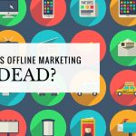 Traditional Offline Marketing is Dead… Or is it?