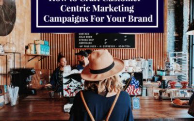 How to Craft Customer-Centric Marketing Campaigns For Your Brand